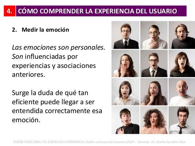 4. 2. Medir la emoción Las emociones son personales. Son influenciadas por experiencias y asociaciones anteriores. Surge l...