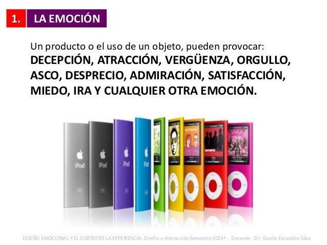 1. LA EMOCIÓN Un producto o el uso de un objeto, pueden provocar: DECEPCIÓN, ATRACCIÓN, VERGÜENZA, ORGULLO, ASCO, DESPRECI...