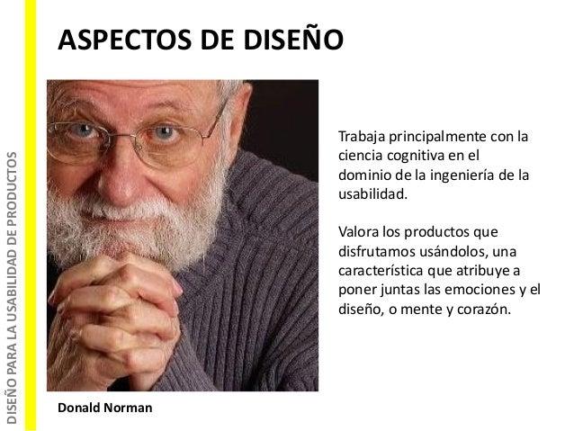 DISEÑOPARALAUSABILIDADDEPRODUCTOS ASPECTOS DE DISEÑO Donald Norman Trabaja principalmente con la ciencia cognitiva en el d...