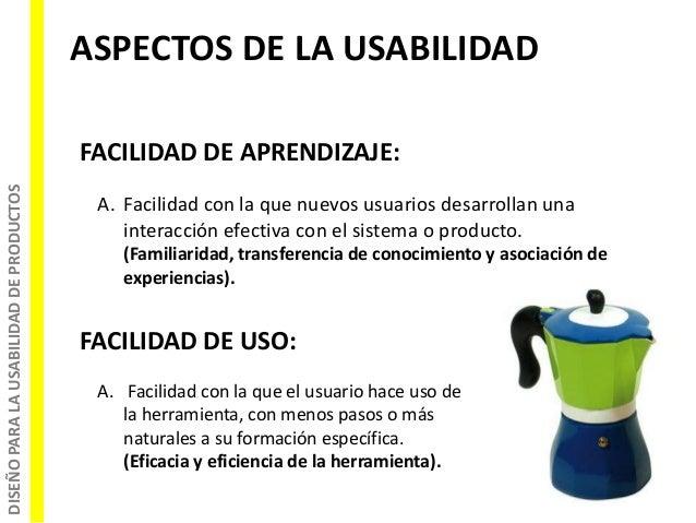 DISEÑOPARALAUSABILIDADDEPRODUCTOS ASPECTOS DE LA USABILIDAD FACILIDAD DE APRENDIZAJE: A. Facilidad con la que nuevos usuar...