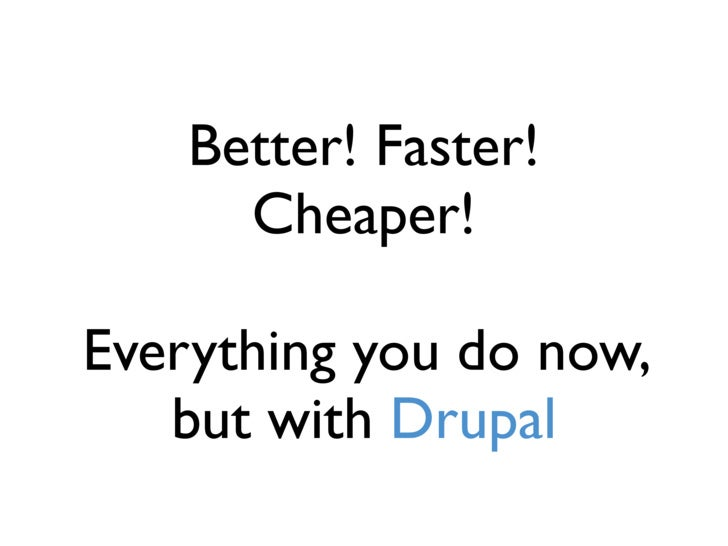 Better! Faster!       Cheaper!  Everything you do now,    but with Drupal