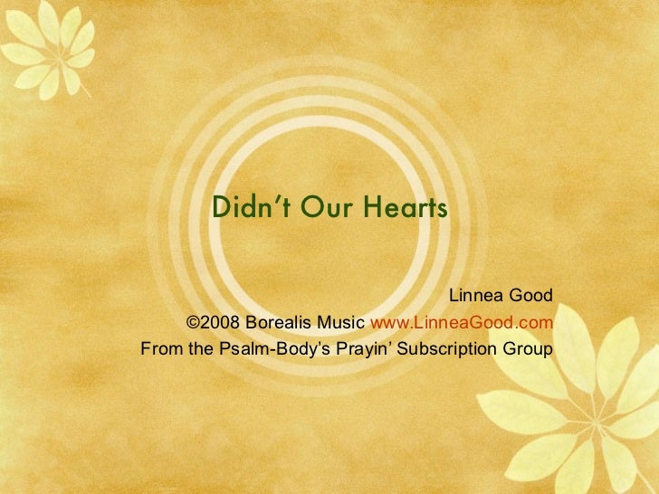 Didn't Our Hearts Linnea Good ©2008 Borealis Music  www.LinneaGood.com From the Psalm-Body's Prayin' Subscription Group