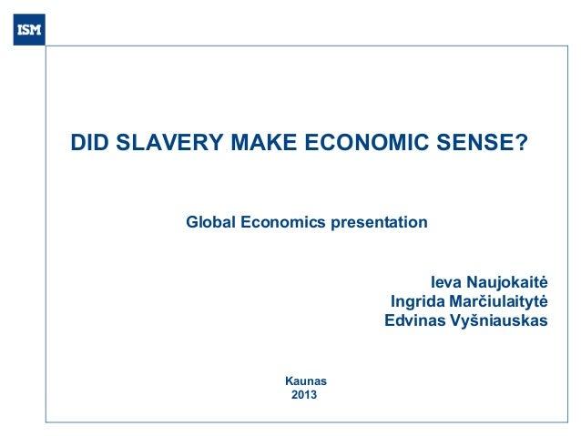 DID SLAVERY MAKE ECONOMIC SENSE?  Global Economics presentation  Ieva Naujokaitė Ingrida Marčiulaitytė Edvinas Vyšniauskas...