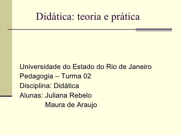 Didática: teoria e prática <ul><li>Universidade do Estado do Rio de Janeiro </li></ul><ul><li>Pedagogia – Turma 02 </li></...