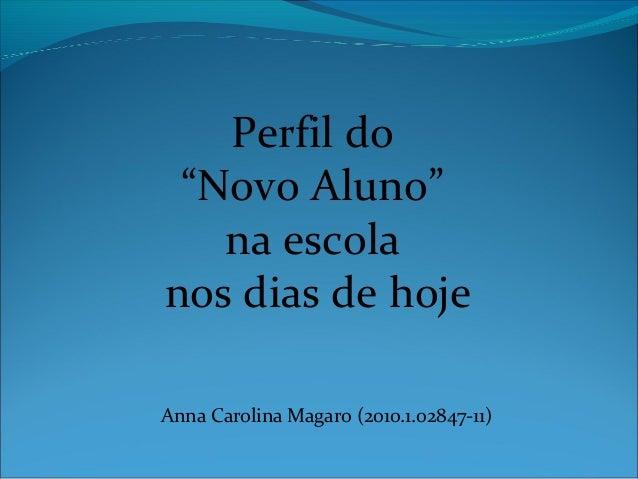 """Perfil do""""Novo Aluno""""na escolanos dias de hojeAnna Carolina Magaro (2010.1.02847-11)"""