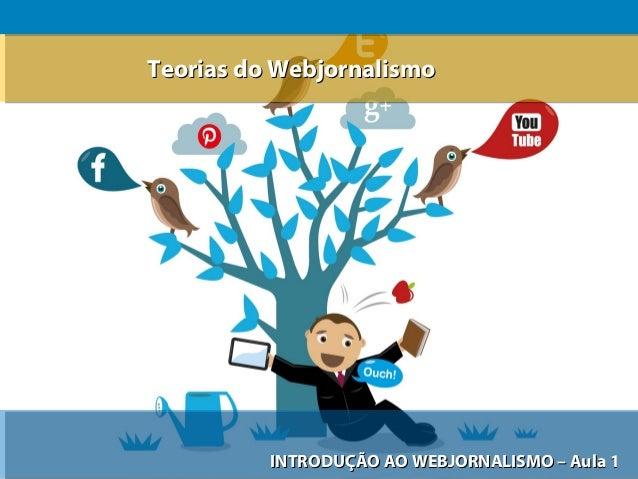 Teorias do Webjornalismo  INTRODUÇÃO AO WEBJORNALISMO – Aula 1