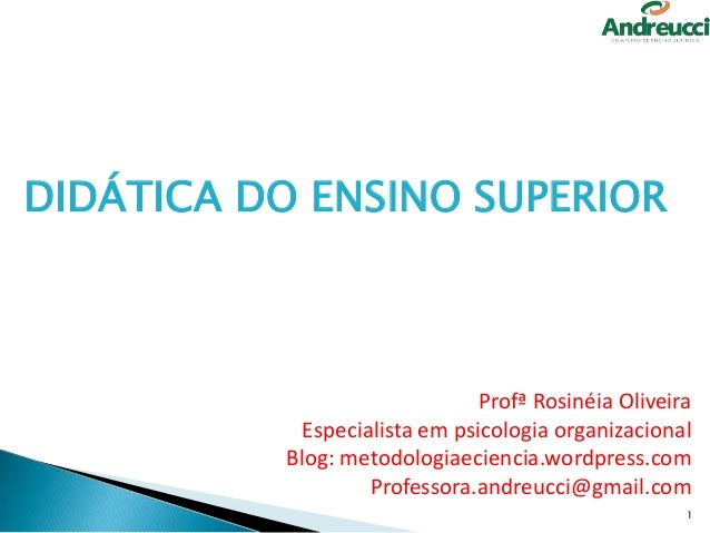 DIDÁTICA DO ENSINO SUPERIOR  Profª Rosinéia Oliveira Especialista em psicologia organizacional Blog: metodologiaeciencia.w...