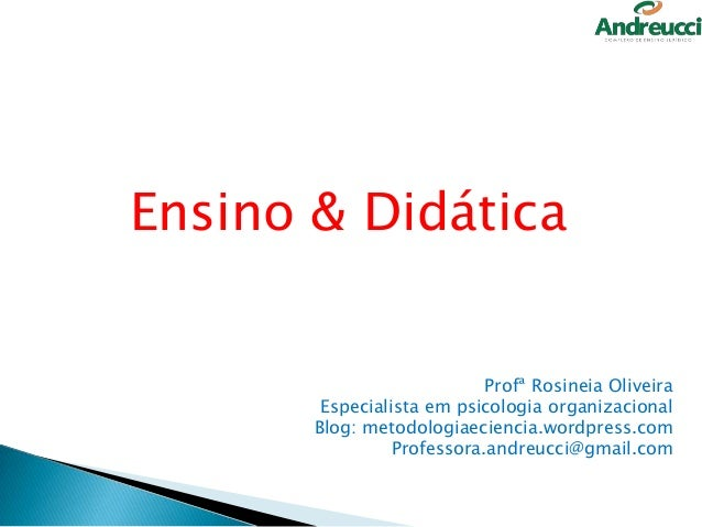 Ensino & Didática  Profª Rosineia Oliveira Especialista em psicologia organizacional Blog: metodologiaeciencia.wordpress.c...