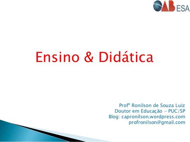 Ensino & Didática Profº Ronilson de Souza Luiz Doutor em Educação - PUC/SP Blog: capronilson.wordpress.com profronilson@gm...
