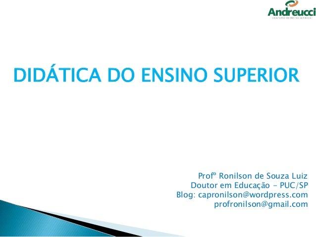 DIDÁTICA DO ENSINO SUPERIOR                     Profº Ronilson de Souza Luiz                   Doutor em Educação - PUC/SP...