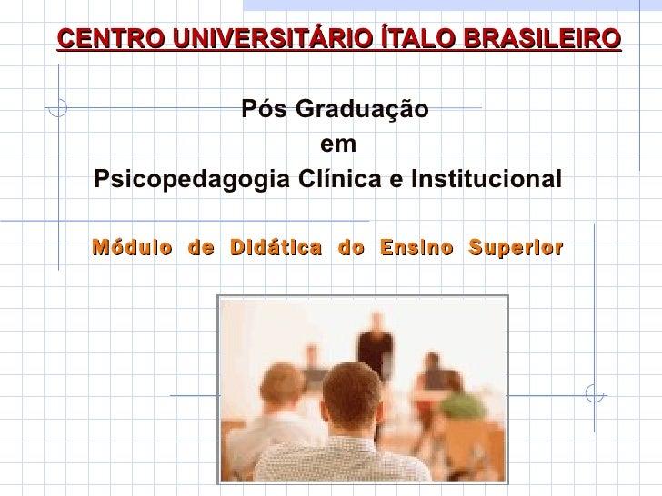 CENTRO UNIVERSITÁRIO ÍTALO BRASILEIRO Pós Graduação  em Psicopedagogia Clínica e Institucional  Módulo  de  Didática  do  ...