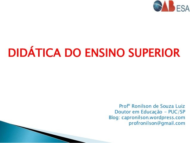 DIDÁTICA DO ENSINO SUPERIOR Profº Ronilson de Souza Luiz Doutor em Educação - PUC/SP Blog: capronilson.wordpress.com profr...