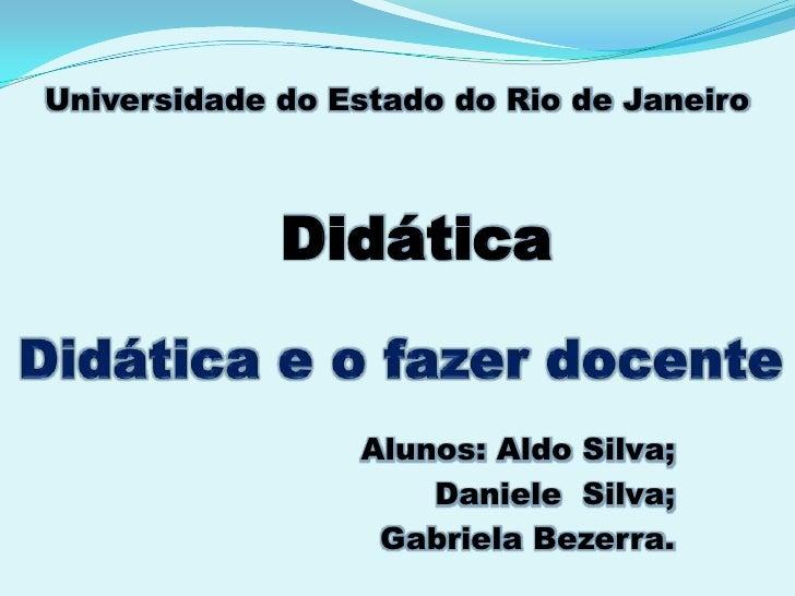 Universidade do Estado do Rio de Janeiro<br />Didática<br />Didática e o fazer docente<br />Alunos: Aldo Silva;<br />Danie...