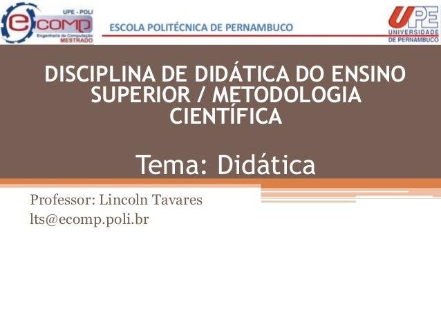 Tema: Didática Professor: Lincoln Tavares lts@ecomp.poli.br DISCIPLINA DE DIDÁTICA DO ENSINO SUPERIOR / METODOLOGIA CIENTÍ...