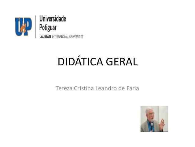 DIDÁTICA GERAL Tereza Cristina Leandro de Faria