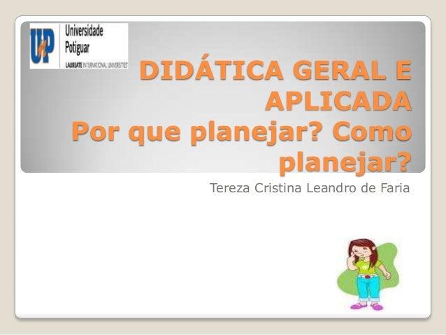 DIDÁTICA GERAL E APLICADA Por que planejar? Como planejar? Tereza Cristina Leandro de Faria