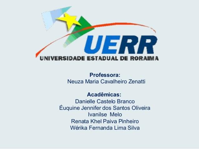 Professora: Neuza Maria Cavalheiro Zenatti Acadêmicas: Danielle Castelo Branco Éuquine Jennifer dos Santos Oliveira Ivanil...