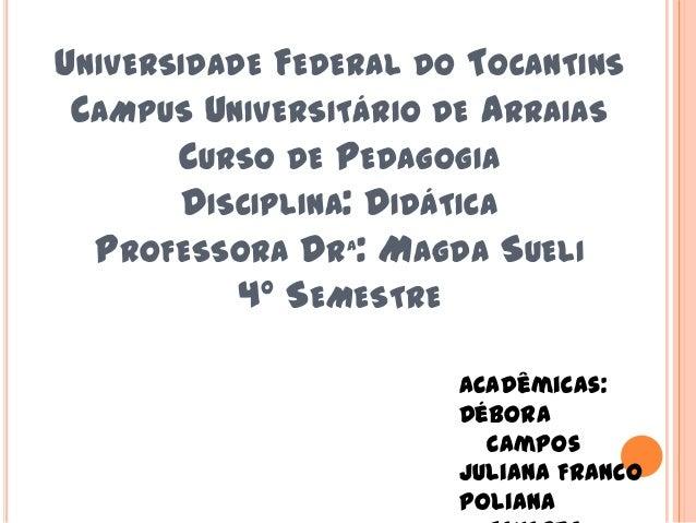 UNIVERSIDADE FEDERAL DO TOCANTINS CAMPUS UNIVERSITÁRIO DE ARRAIAS CURSO DE PEDAGOGIA DISCIPLINA: DIDÁTICA PROFESSORA DRª: ...