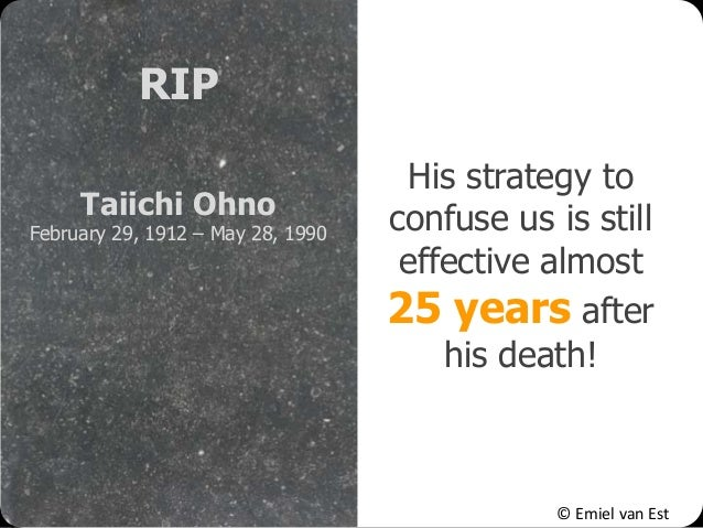 © Emiel van Est His strategy to confuse us is still effective almost 25 years after his death! RIP Taiichi Ohno February 2...