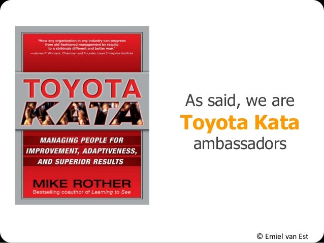 © Emiel van Est As said, we are Toyota Kata ambassadors