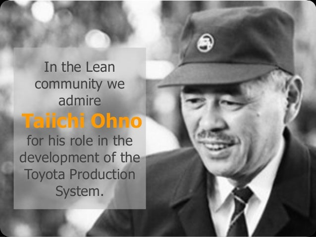 © Emiel van Est In the Lean community we admire Taiichi Ohno for his role in the development of the Toyota Production Syst...