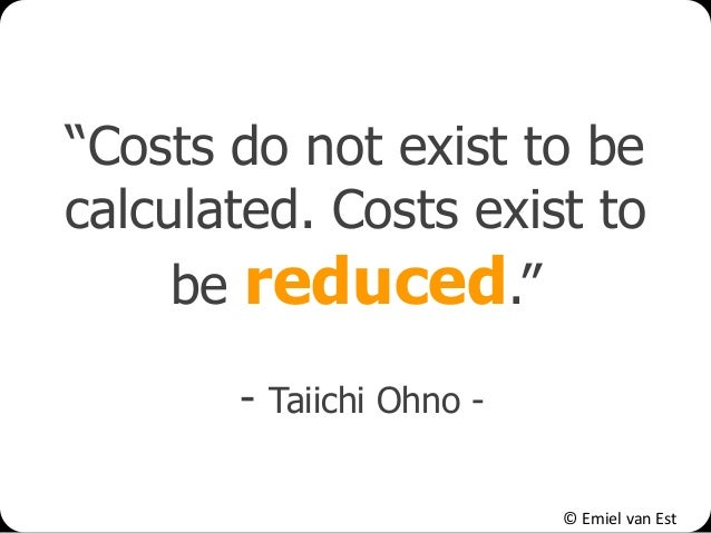 "© Emiel van Est ""Costs do not exist to be calculated. Costs exist to be reduced."" - Taiichi Ohno -"