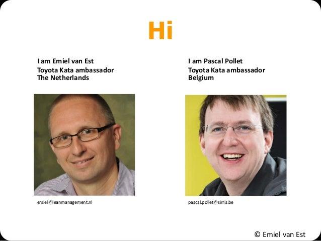 © Emiel van Est Hi I am Emiel van Est Toyota Kata ambassador The Netherlands I am Pascal Pollet Toyota Kata ambassador Bel...