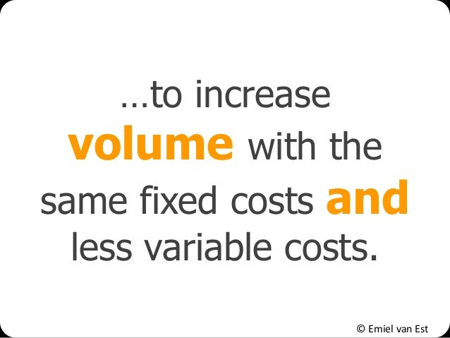 © Emiel van Est …to increase volume with the same fixed costs and less variable costs.