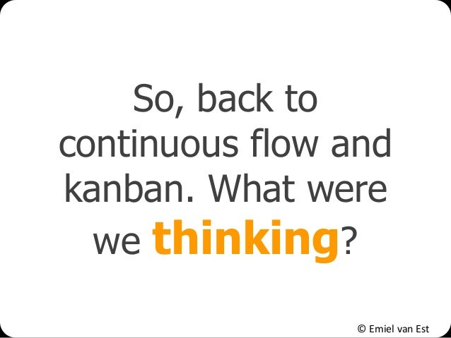 © Emiel van Est So, back to continuous flow and kanban. What were we thinking?