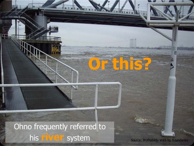 © Emiel van Est Or this? Ohno frequently referred to his river system Source: Profitability With No Boundaries