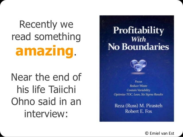 © Emiel van Est Recently we read something amazing. Near the end of his life Taiichi Ohno said in an interview: