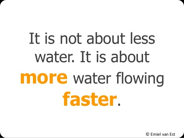 © Emiel van Est It is not about less water. It is about more water flowing faster.