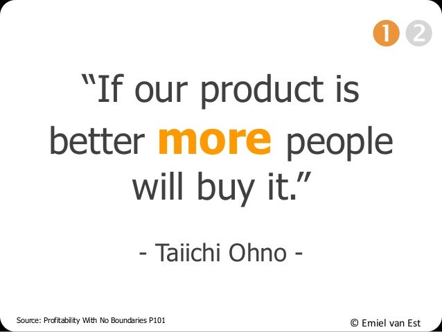 """© Emiel van Est """"If our product is better more people will buy it."""" - Taiichi Ohno - Source: Profitability With No Boundar..."""