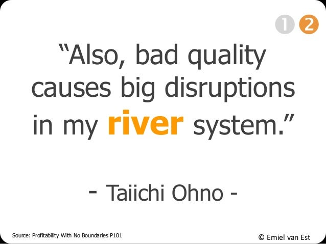 "© Emiel van Est ""Also, bad quality causes big disruptions in my river system."" - Taiichi Ohno - Source: Profitability With..."