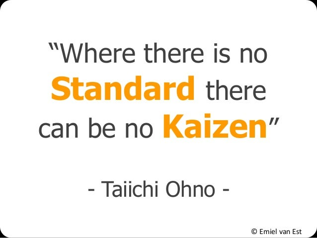 """© Emiel van Est """"Where there is no Standard there can be no Kaizen"""" - Taiichi Ohno -"""