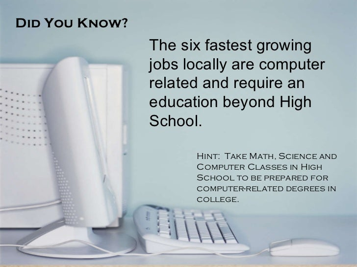 Did You Know? The six fastest growing jobs locally are computer related and require an education beyond High School. Hint:...