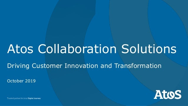 Atos Collaboration Solutions Driving Customer Innovation and Transformation October 2019