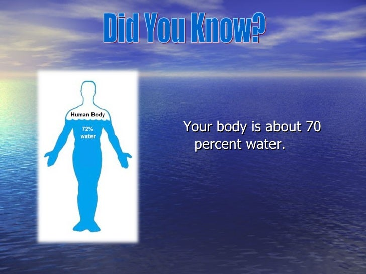 <ul><li>Your body is about 70 percent water. </li></ul>Did You Know?