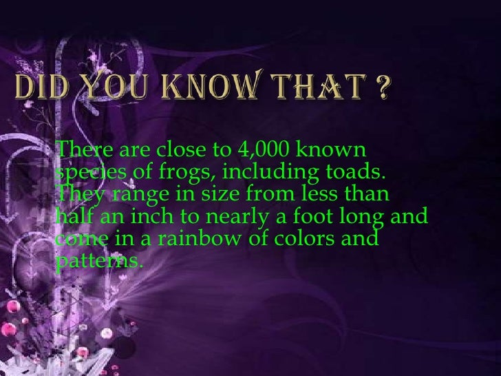 Did you know that ?<br />There are close to 4,000 known species of frogs, including toads. They range in size from less th...