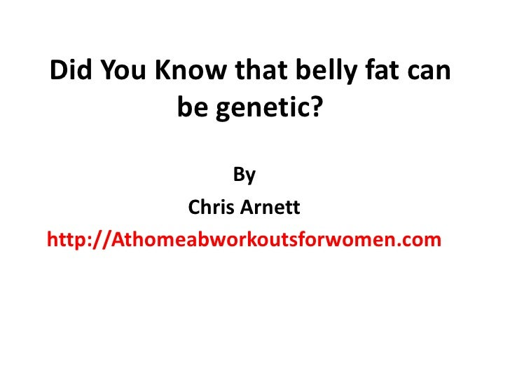 Did You Know that belly fat can be genetic?<br />By <br />Chris Arnett<br />http://Athomeabworkoutsforwomen.com<br />