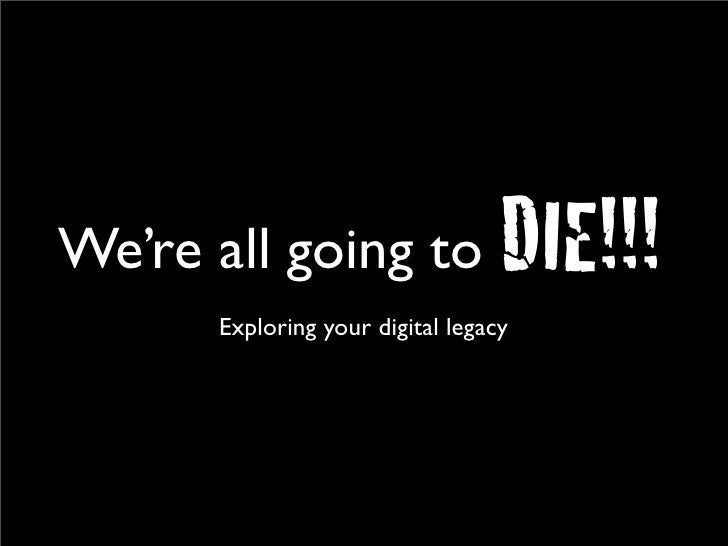 We're all going to                DIE!!!       Exploring your digital legacy
