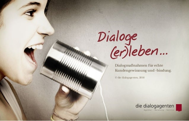 Dialoge    (er)leben… Dialogmaßnahmen für echte Kundengewinnung und -bindung. © die dialogagenten, 2016