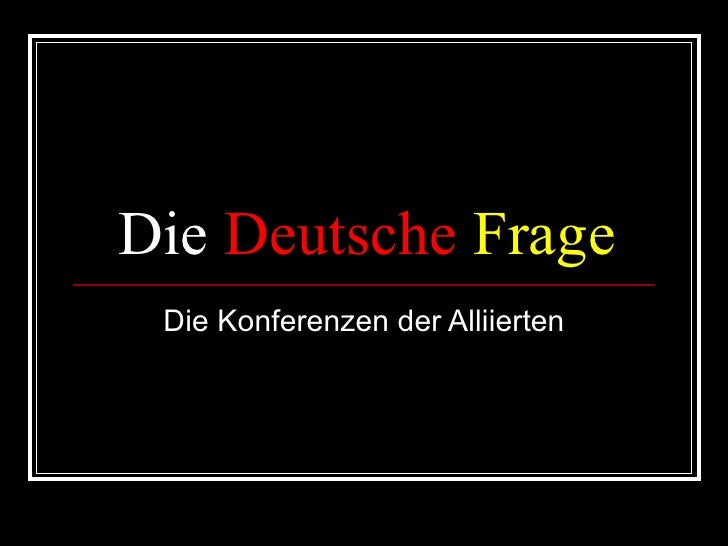 Die  Deutsche   Frage Die Konferenzen der Alliierten