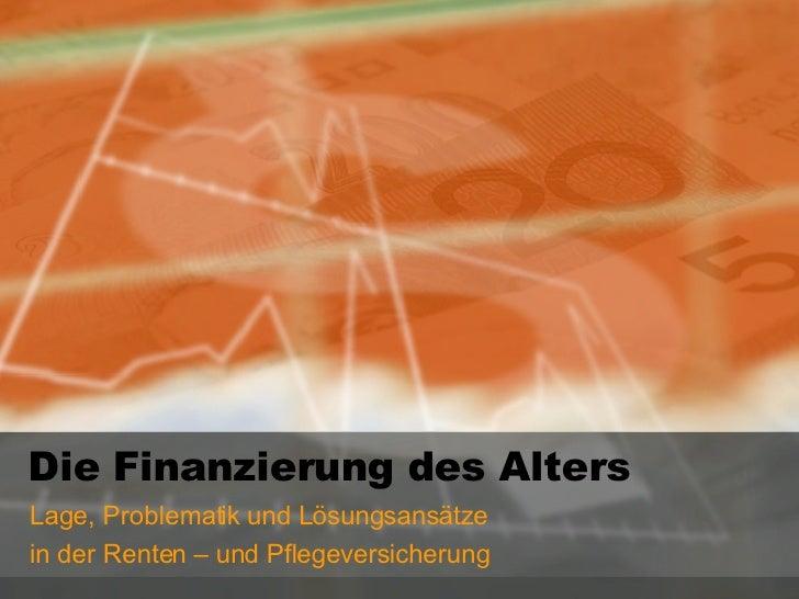 Die Finanzierung des Alters Lage, Problematik und Lösungsansätze  in der Renten – und Pflegeversicherung