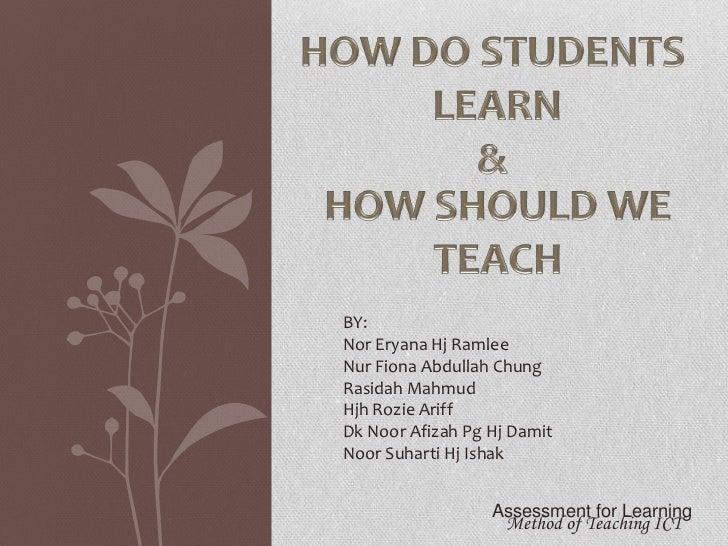 HOW DO STUDENTS<br /> LEARN<br />&<br />HOW SHOULD WE <br />TEACH<br />BY:<br />Nor EryanaHjRamlee<br />Nur Fiona Abdullah...