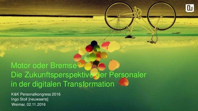 Motor oder Bremse? Die Zukunftsperspektive der Personaler in der digitalen Transformation Weimar, 02.11.2016 K&K Personalk...
