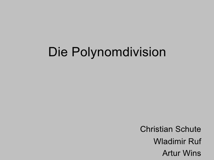Die Polynomdivision <ul><li>Christian Schute </li></ul><ul><li>Wladimir Ruf </li></ul><ul><li>Artur Wins </li></ul>