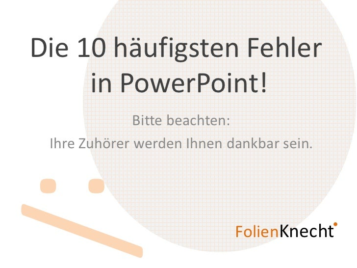 Die 10 häufigsten Fehler     in PowerPoint!              Bitte beachten: Ihre Zuhörer werden Ihnen dankbar sein.          ...