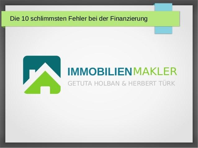 Die 10 schlimmsten Fehler bei der Finanzierung IMMOBILIENMAKLER GETUTA HOLBAN & HERBERT TÜRK
