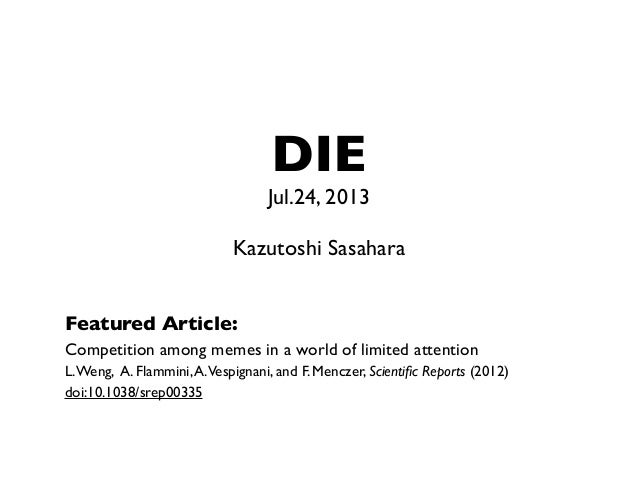 DIE Jul.24, 2013 Kazutoshi Sasahara Featured Article: Competition among memes in a world of limited attention L.Weng, A. F...